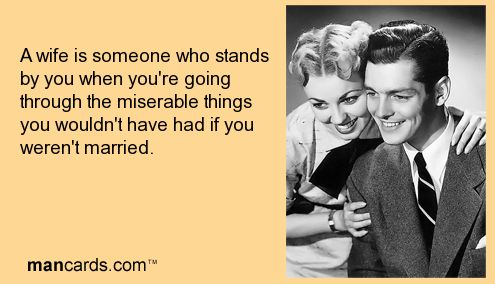 A wife is someone who stands by you when youre going through the miserable things you wouldnt have had if you werent married