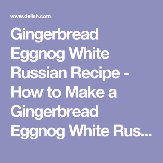 Gingerbread Eggnog White Russian Recipe - How to Make a Gingerbread Eggnog White Russian Holiday Cocktail