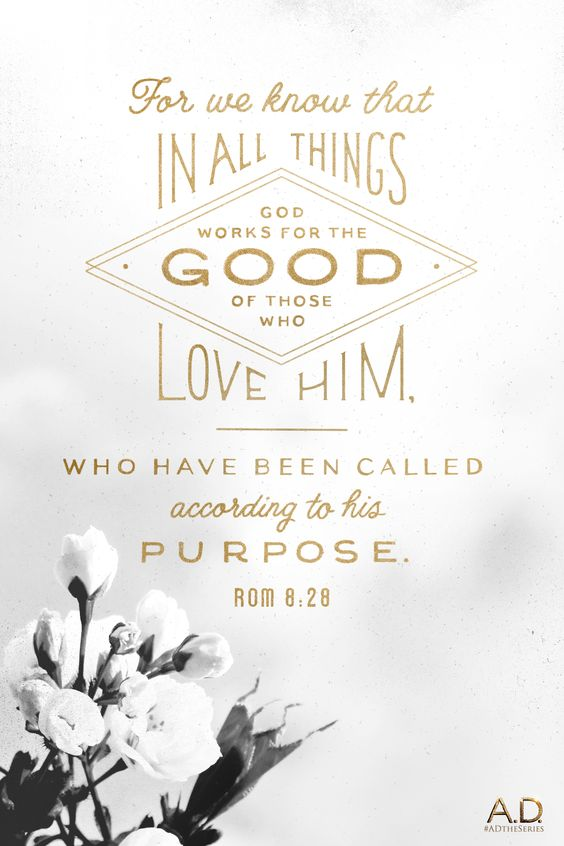 All things work together for good. Romans 8:28 - my favorite scripture