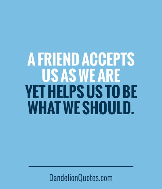 DandelionQuotes.com ►► A friend accepts us as we are yet helps us to be what we should.: