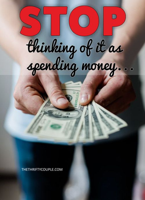 Stop Thinking of It as Spending Money