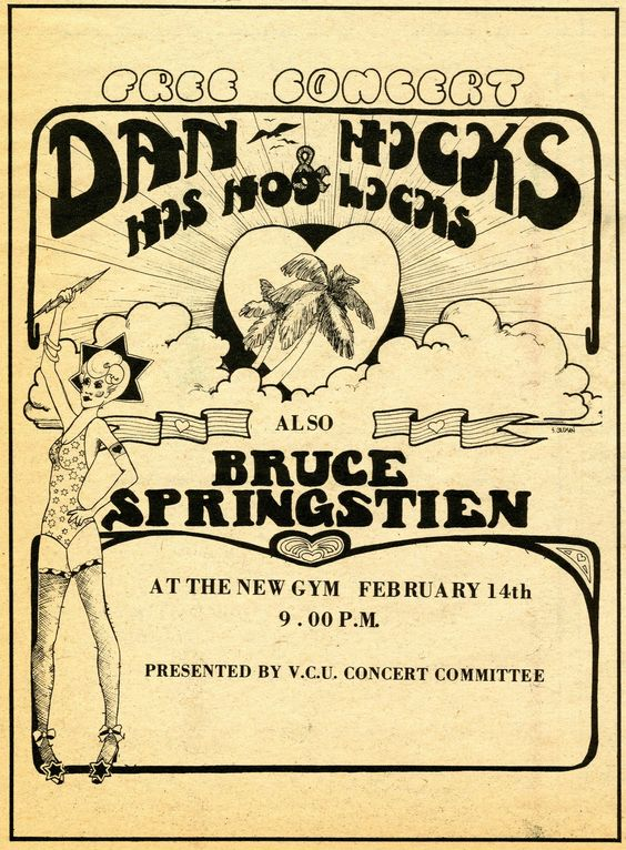 Bruce Springsteen at the Franklin Street Gym - 1973 From Valentines Day 1973 comes this flyer for Bruce Springsteen opening for Dan Hicks and his Hot Licks at what was then the new VCU gym on Franklin Street. Bruce was a regular in Richmond in the early 70s, first with Steel Mill, then later with his own band, including a 9 show run at The Back Door on Grace Street in February of 1972