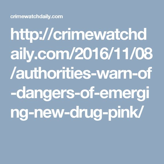 http://crimewatchdaily.com/2016/11/08/authorities-warn-of-dangers-of-emerging-new-drug-pink/
