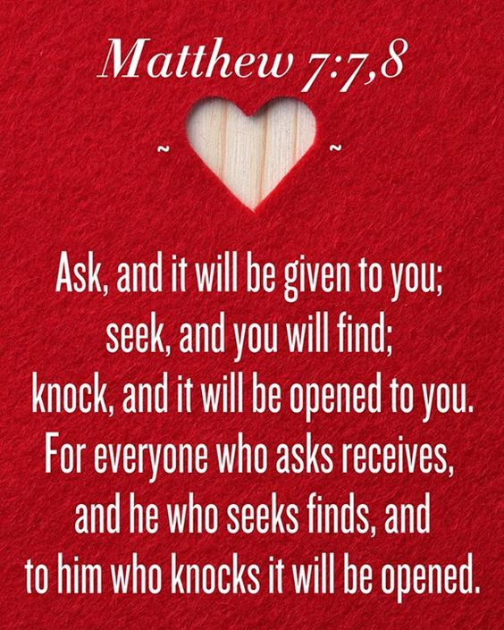 "Matthew 7:7,8...""Ask, and it will be given to you; seek, and you will find; knock, and it will be opened to you. For everyone who asks receives, and he who seeks finds, and to him who knocks it will be opened."":"