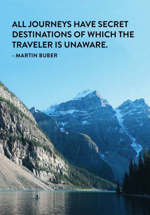 """All journeys have secret destinations of which the traveler is unaware."" — Martin Buber"
