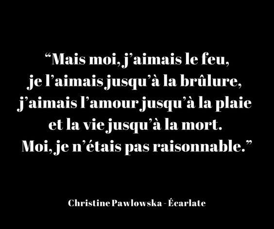 """""""Mais moi, j'aimais le feu, je l'aimais jusqu'à la brûlure, j'aimais l'amour jusqu'à la plaie et la vie jusqu'à la mort. Moi, je n'étais pas raisonnable."""" - [Christine Pawlowska, Écarlate]"""