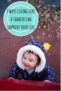 7 ways living like a toddler can improve your life.