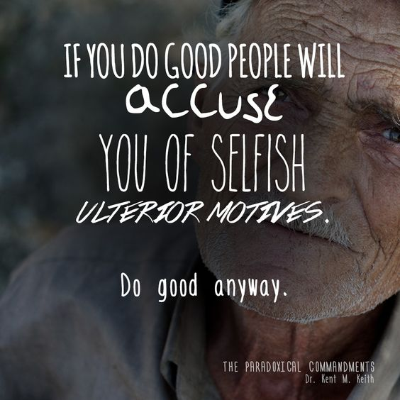 If you do good people will accuse you of selfish ulterior motives. Do good anyway.
