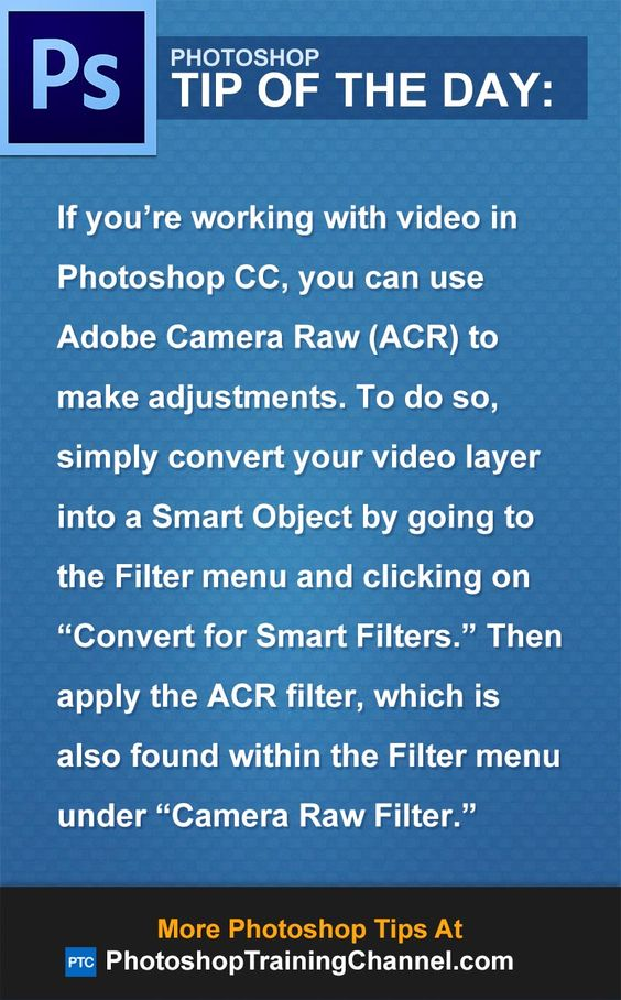"If you're working with video in Photoshop CC, you can use Adobe Camera Raw (ACR) to make adjustments. To do so, simply convert your video layer into a Smart Object by going to the Filter menu and clicking on ""Convert for Smart Filters."" Then apply the ACR filter, which is also found within the Filter menu under ""Camera Raw Filter."""