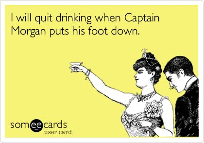 I will quit drinking when Captain Morgan puts his foot down.