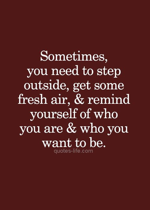 """Sometimes you need to step outside, get some fresh air, and remind yourself of who you are, and who you want to be."" #quote #perspective"