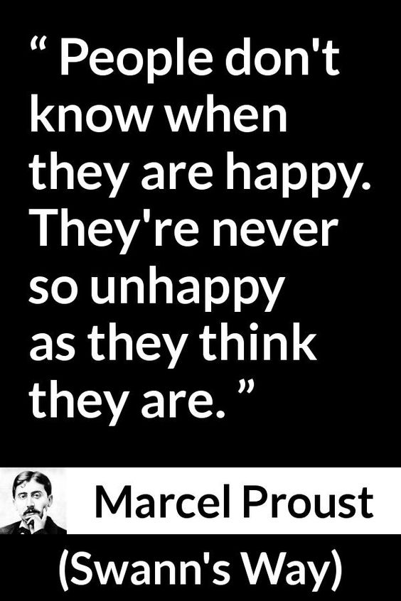 Marcel Proust - Swann's Way - People don't know when they are happy. They're never so unhappy as they think they are.