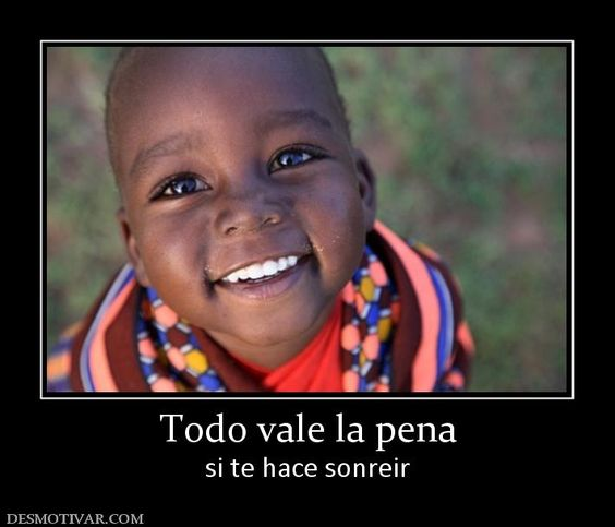 Todo vale la pena si te hace sonreir