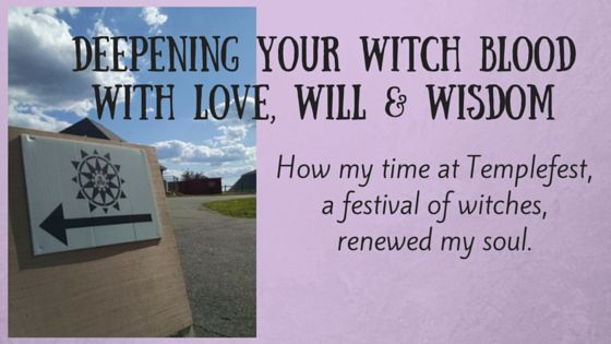 Deepening the Witch Blood with Love, Will & Wisdom at Templefest; how my time at Templefest, a festival of witches, renewed my soul.  It is said that there is witch blood running in our veins and that at an auspicious moment in our lives it rises to the surface and begins to call us home. You can read more about my experience on my blog.  http://awentree.com/2035/deepening-the-witch-blood-with-love-will-wisdom-at-templefest/