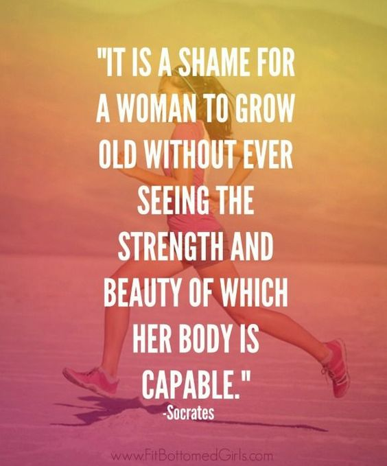 It is a shame for a woman to grow old without ever seeing the strength and beauty of which her body is capable.