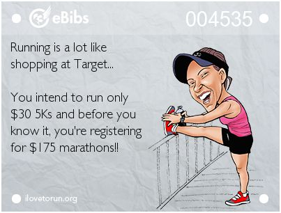 Running is a lot like shopping at Target... You intend to run only $30 5Ks and before you know it, you're registering for $175 marathons!!: