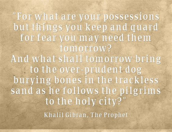 For what are your possessions but things you keep and quard for fear you may need them tomorrow? And what shall tomorrow bring to the over-prudent dog burying bones in the trackless sand as he follows the pilgrims to the holy city?