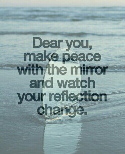 Dear you, make peace with the mirror and watch your reflection change.: