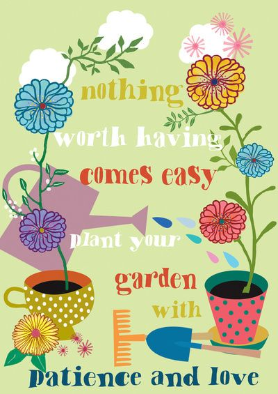 nothing worth having comes easy; plant your garden with patience and love: