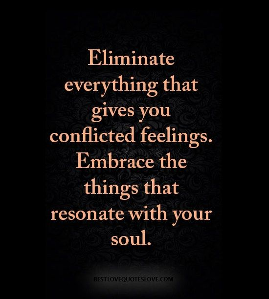 Eliminate everything that gives you conflicted feelings. Embrace the things that resonate with your soul