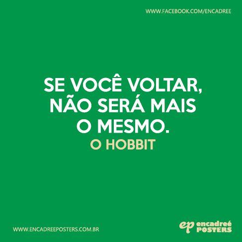 Se você voltar, não será mais o memso. - O Hobbit  http://www.encadreeposters.com.br/