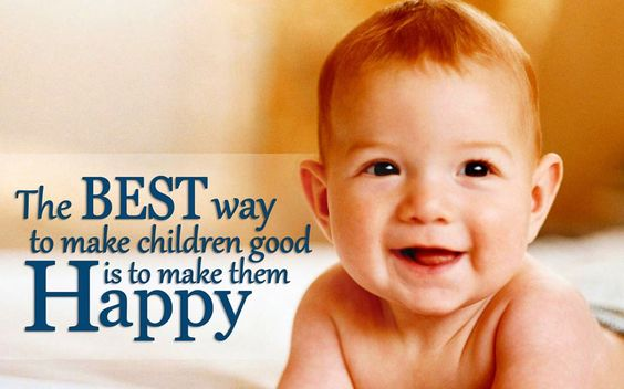 """The BEST way to make children good, is to make them HAPPY."