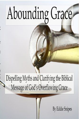 Abounding Grace: Dispelling Myths and Clarifying the Biblical Message of God's Overflowing Grace by Eddie Snipes, http://www.amazon.com/dp/B00HXN8X4C/ref=cm_sw_r_pi_dp_urOKtb0EB7SHN