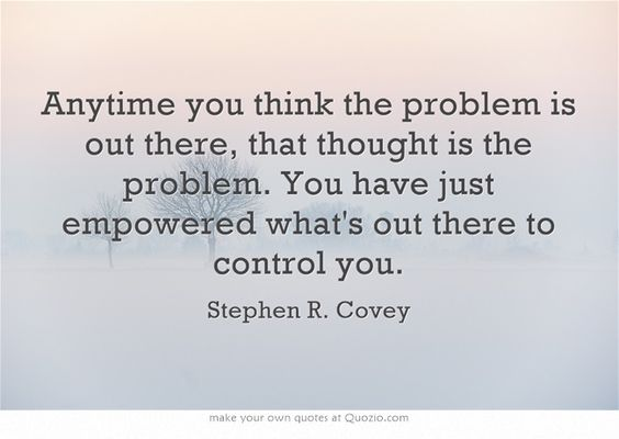 Anytime you think the problem is out there, that thought is the problem. You have just empowered what's out there to control you.