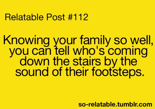 My kids can totally tell when it's me or the hubby walking down the stairs, lol!