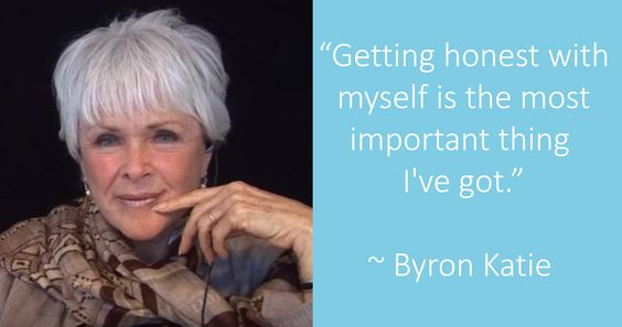 """Getting honest with myself is the most important thing I've got."" ~ Byron Katie"