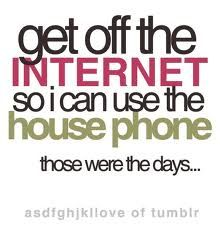 "... those were the days! ""Get off the internet so I can use the house phone."""