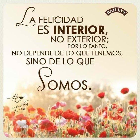 La felicidad es interior, no exterior; por lo tanto, no depende de lo que tenemos, sino de lo que somos.