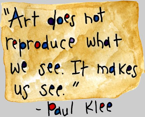 """Art does not reproduce what we see. It makes us see."" — Paul Klee:"