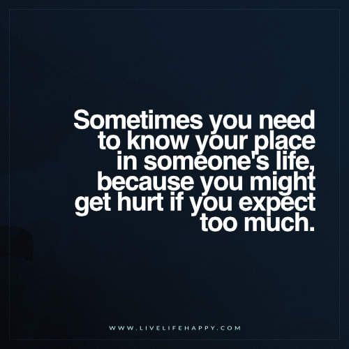 Deep Life Quotes: Sometimes you need to know your place in someone's life, because you might get hurt if you expect too much. - Unknown
