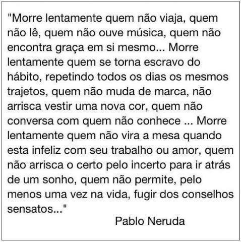 Morre lentamente quem não viaja, quem não lê, quem não ouve música, quem não encontra graça em si mesmo...  ( Pablo Neruda)