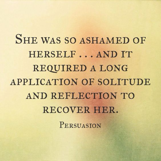 She was so ashamed of herself... and it required a long application of solitude and reflections to recover her. - Ch. 9, 'Persuasion'