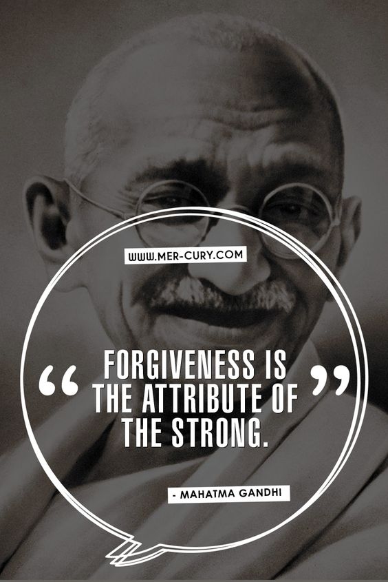 Mahatma Gandhi Quotes | You have the power to forgive everyone in your life, and by doing so you can remain in charge of your own life. You can see people with more loving eyes. You can be kinder and more supportive of other people on their quest in life. And you can react in a much more favorable way for happiness and peace in life. It takes strength to do that. If you don't forgive, then anger…