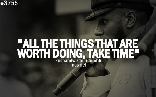 All the things that are worth doing, take time.
