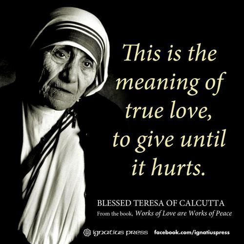 "Quote From Mother Teresa: ""This Is The Meaning Of True Love, To Give Until It Hurts"