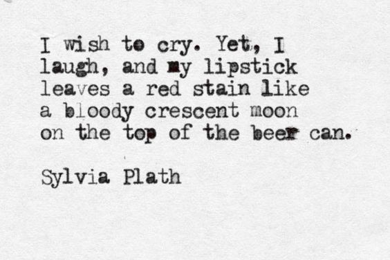"""""""I wish to cry. Yet, I laugh ..."""" -Sylvia Plath, The Unabridged Journals of Sylvia Plath"""