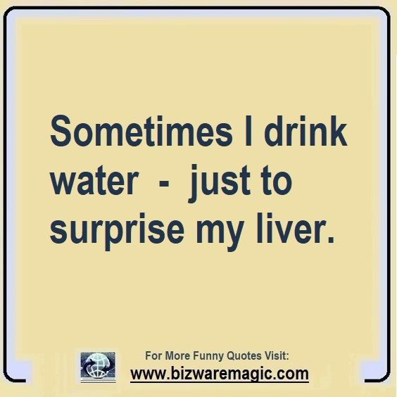 Sometimes I Drink Water Just To Surprise My Liver Click The Pin For More Funny Quotes Share The Cheer Plea Cheer Up Quotes Funny Quotes Fun Quotes Funny