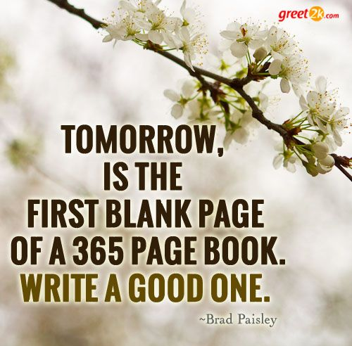 Tomorrow, is the first blank page of a 365 page book. Write a good one.  - Brad Paisley: