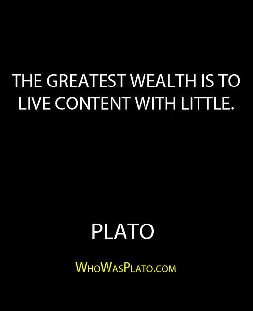 """""""The greatest wealth is to live content with little."""""""