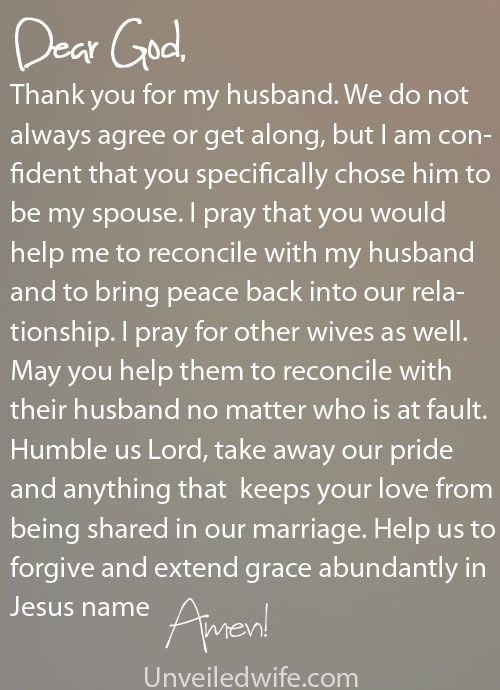 Prayer Of The Day – Reconciling With Your Husband --- Dear Lord, Thank you for my husband. We do not always agree or get along, but I am confident that you specifically chose him to be my spouse. I am also confident that you will use our marriage to transform us, to be the husband and wife you desire u… Read More Here http://unveiledwife.com/prayer-of-the-day-reconciling-with-your-husband/ #marriage #love