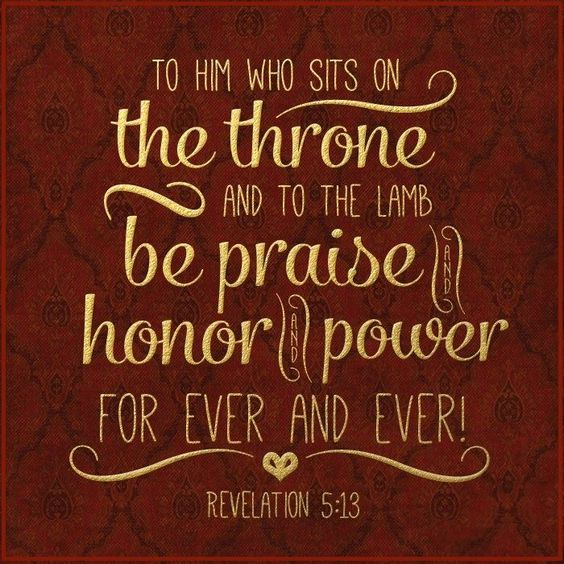 """Revelation 5:13 And then I heard every creature in heaven and on earth and under the earth and in the sea. They sang:  """"Blessing and honor and glory and power     belong to the one sitting on the throne     and to the Lamb forever and ever."""""""