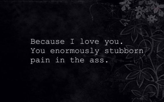 Because I love you..you enormously stubborn pain in the ass.