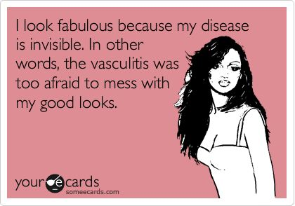 I look fabulous because my disease is invisible. In other words, the vasculitis was too afraid to mess with my good looks.: