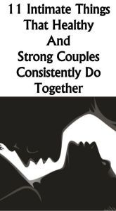 11 INTIMATE THINGS THAT HEALTHY AND STRONG COUPLES CONSISTENTLY DO TOGETHER #lifestyle #solution