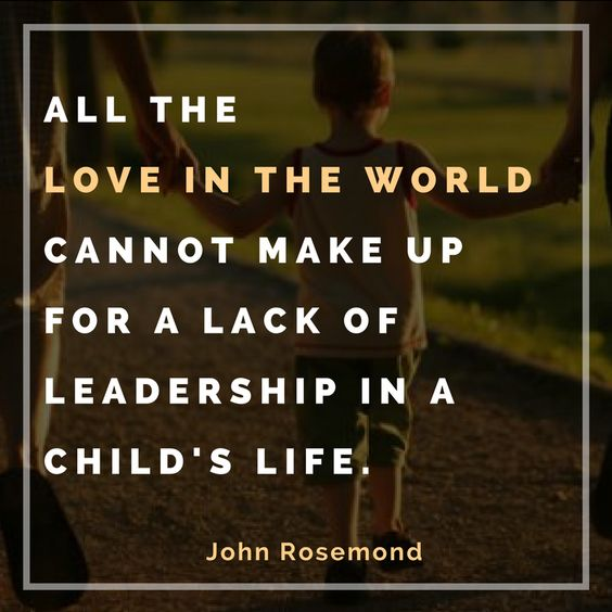 """All the love in the world cannot make up for a lack of leadership in a child's life."" ~ John Rosemond"