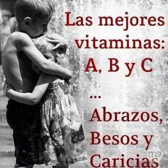 Las mejores vitamina nas: A, B y C.... Abrazos, Besos y Cariño